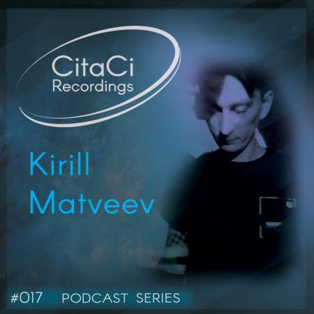 Kirill Matveev - Podcast #017 -CitaCi Recordings